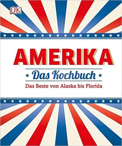 Amerika - Das Kochbuch: Das Beste von Alaska bis Florida